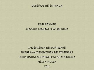 DISEÑOS DE ENTRADA ESTUDIANTE  JESSICA LORENA LEAL MEDINA  INGENIERIA DE SOFTWARE