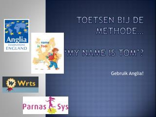 Toetsen bij de methode…  'My name is  tom '?