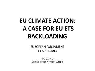 EU CLIMATE ACTION:  A CASE FOR EU ETS BACKLOADING EUROPEAN PARLIAMENT 11 APRIL 2013 Wendel Trio