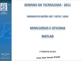SEMANA DA TECNOLOGIA - 2011 Unidades  de  Gestão:  gep  |  getec  |  gead Minicursos e Oficinas