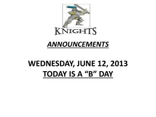 "ANNOUNCEMENTS  WEDNESDAY, JUNE 12, 2013 TODAY IS A ""B"" DAY"