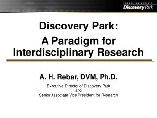 Discovery Park: A Paradigm for Interdisciplinary Research  A. H. Rebar, DVM, Ph.D.  Executive Director of Discovery Park