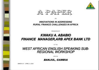 ON  INNOVATIONS IN ADDRESSING  RURAL FINANCE CHALLENGES IN AFRICA  PRESENTED BY  KWAKU A. ABABIO  FINANCE  MANAGER,ARB A
