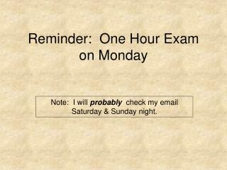Reminder:  One Hour Exam on Monday