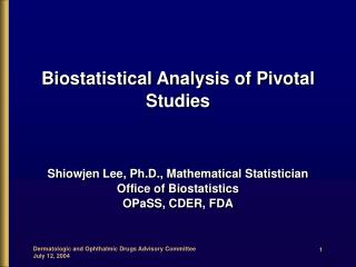 Biostatistical Analysis of Pivotal Studies Shiowjen Lee, Ph.D., Mathematical Statistician
