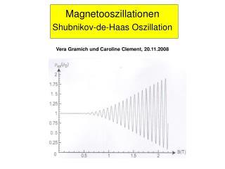 Magnetooszillationen Shubnikov-de-Haas Oszillation Vera Gramich und Caroline Clement, 20.11.2008