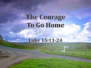 The Courage  To Go Home Luke 15:11-24