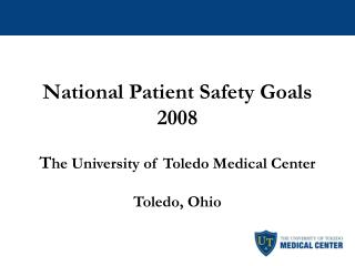 National Patient Safety Goals 2008 T he University of Toledo Medical Center Toledo, Ohio