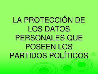 LA PROTECCIÓN DE LOS DATOS PERSONALES QUE POSEEN LOS PARTIDOS POLÍTICOS