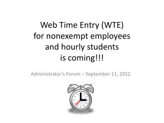 Web Time Entry (WTE)  for nonexempt employees  and hourly students  is coming!!!