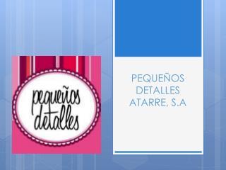 PEQUEÑOS DETALLES  ATARRE, S.A