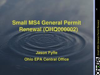 Small MS4 General Permit      Renewal (OHQ000002) Jason Fyffe Ohio EPA Central Office