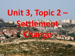 Unit 3, Topic 2 � Settlement Change