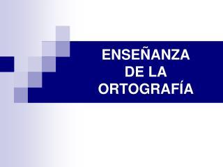ENSE�ANZA  DE LA  ORTOGRAF�A