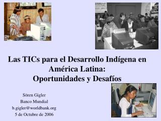 Las TICs para el Desarrollo Ind í gena en Am é rica Latina:  Oportunidades y Desaf í os