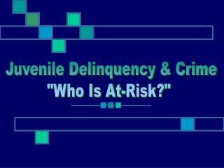 "Juvenile Delinquency & Crime ""Who Is At-Risk?"""