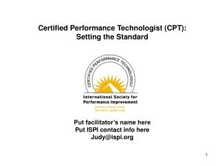 Certified Performance Technologist (CPT): Setting the Standard Put facilitator's name here