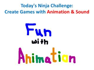 Today's Ninja Challenge: Create Games with  Animation & Sound