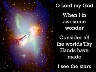 O Lord my God When I in awesome wonder Consider all the worlds Thy Hands have made I see the stars