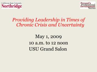 Providing Leadership in Times of Chronic Crisis and Uncertainty May 1, 2009 10 a.m. to 12 noon