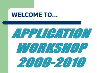 APPLICATION WORKSHOP 2009-2010 WELCOME TO...