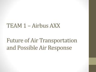 TEAM  1 – Airbus AXX Future of Air Transportation and Possible Air Response