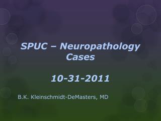 SPUC – Neuropathology Cases  10-31-2011