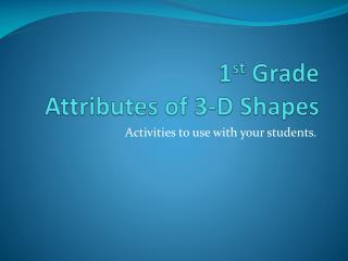 1 st  Grade  Attributes of 3-D Shapes