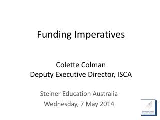 Funding Imperatives Colette Colman D eputy Executive Director, ISCA