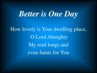 How lovely is Your dwelling place,  O Lord Almighty My soul longs and  even faints for You