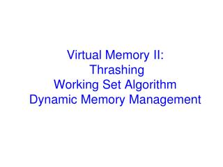Virtual Memory II:  Thrashing Working Set Algorithm Dynamic Memory Management