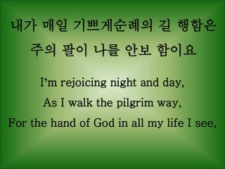 I ' m rejoicing night and day, As I walk the pilgrim way,