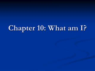 Chapter 10: What am I?
