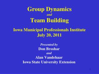 Group Dynamics and Team Building Iowa Municipal Professionals Institute July 20, 2011