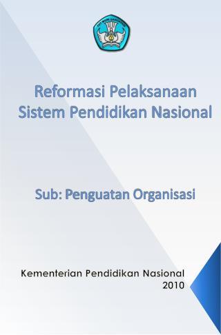 Reformasi Pelaksanaan Sistem Pendidikan Nasional Sub:  Penguatan Organisasi