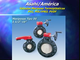 Asahi/América Válvulas Mariposa Termoplásticas PVC, POLYPRO, PVDF