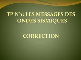 TP N°1: LES MESSAGES DES ONDES SISMIQUES CORRECTION