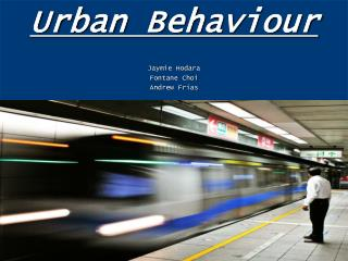 Urban Behaviour Jaymie Hodara Fontane Choi Andrew Frias