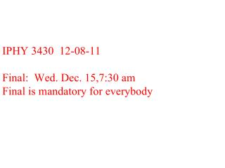 IPHY 3430  12-08-11 Final:  Wed. Dec. 15,7:30 am Final is mandatory for everybody