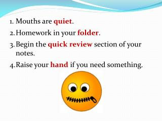 Mouths are  quiet . Homework in your  folder . Begin the  quick review section of your notes.