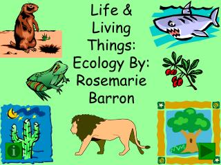 Life & Living Things: Ecology By: Rosemarie Barron