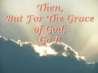 Then, But For The Grace of God, Go I!