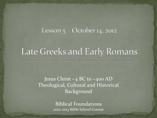Lesson 5 – October 14, 2012 Late Greeks and Early Romans
