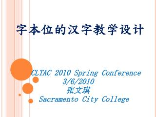 字本位的汉字教学设计 CLTAC 2010 Spring Conference 3/6/2010              张文琪 Sacramento City College