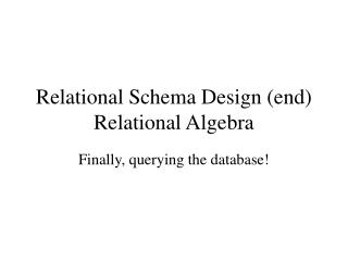 Relational Schema Design (end) Relational Algebra