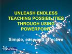 UNLEASH ENDLESS TEACHING POSSIBILITIES THROUGH USING POWERPOINT  Simple, easy and effective