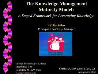 The Knowledge Management Maturity Model:  A Staged Framework for Leveraging Knowledge   V P Kochikar Principal Knowledge