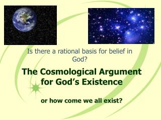 The Cosmological Argument for God's Existence or how come we all exist?