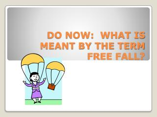 DO NOW:  WHAT IS MEANT BY THE TERM FREE FALL?