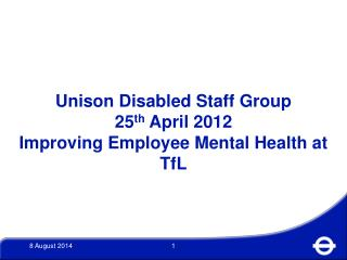 Unison Disabled Staff Group 25 th  April 2012 Improving Employee Mental Health at TfL